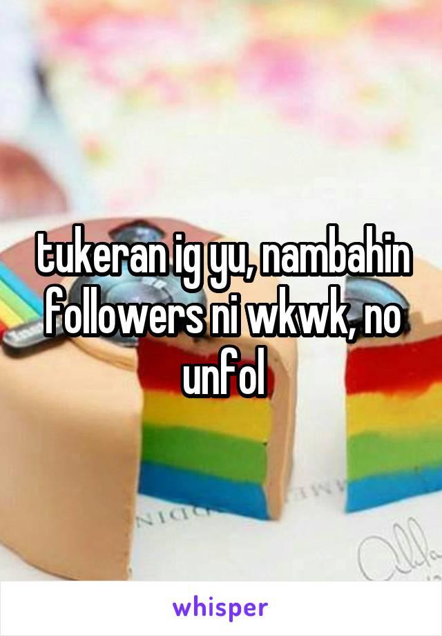 tukeran ig yu, nambahin followers ni wkwk, no unfol