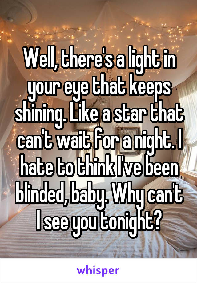 Well, there's a light in your eye that keeps shining. Like a star that can't wait for a night. I hate to think I've been blinded, baby. Why can't I see you tonight?
