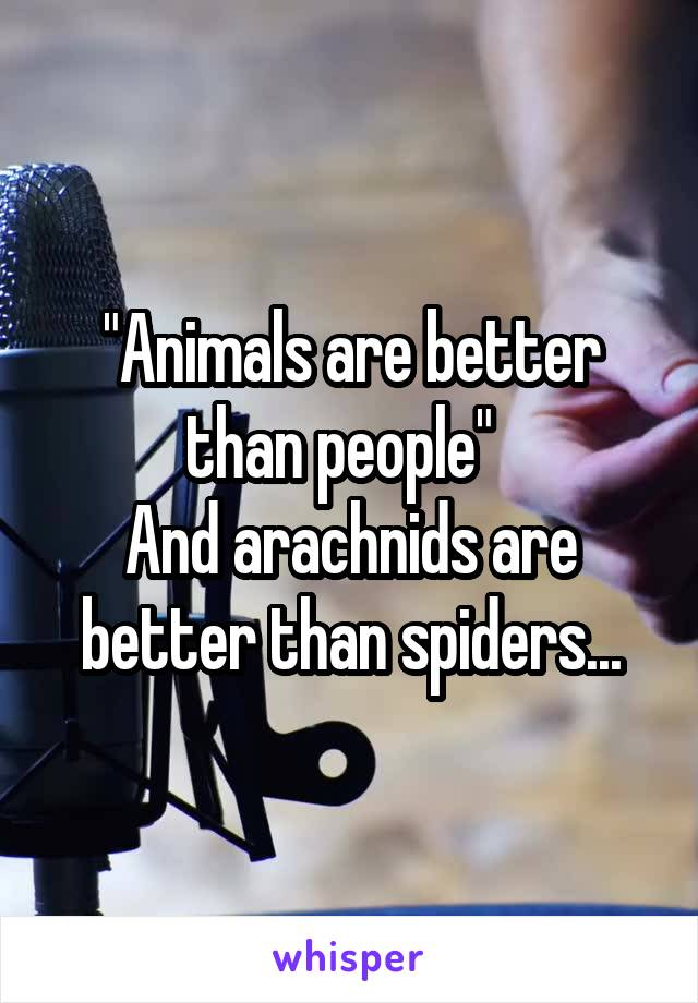 """Animals are better than people""   And arachnids are better than spiders..."