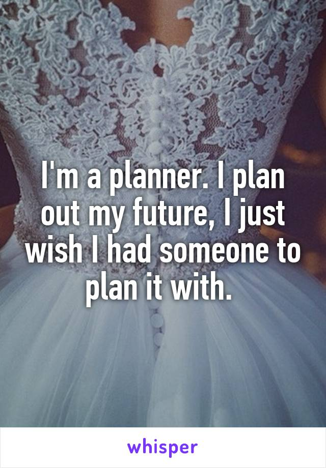 I'm a planner. I plan out my future, I just wish I had someone to plan it with.