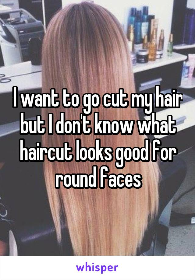 I want to go cut my hair but I don't know what haircut looks good for round faces
