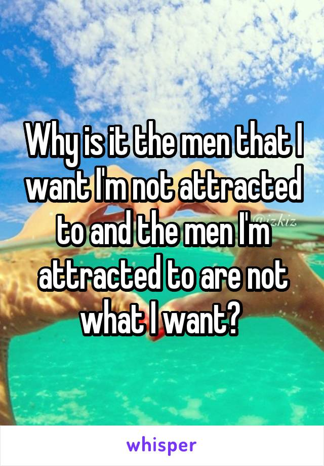 Why is it the men that I want I'm not attracted to and the men I'm attracted to are not what I want?