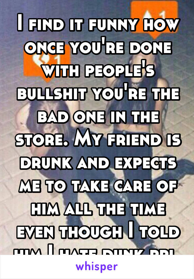 I find it funny how once you're done with people's bullshit you're the bad one in the store. My friend is drunk and expects me to take care of him all the time even though I told him I hate dunk ppl