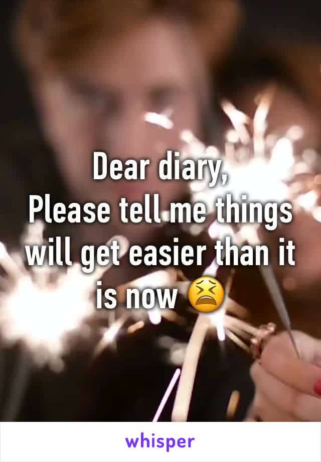 Dear diary, Please tell me things will get easier than it is now 😫