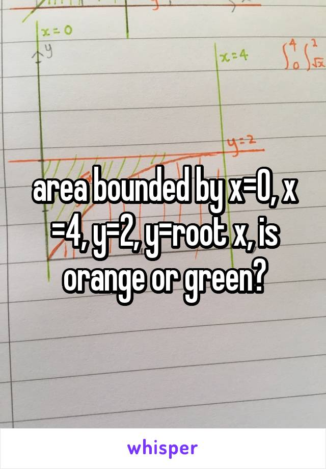 area bounded by x=0, x =4, y=2, y=root x, is orange or green?