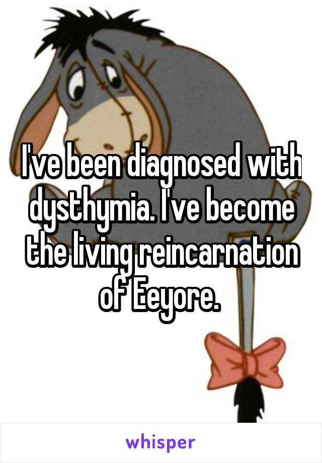 I've been diagnosed with dysthymia. I've become the living reincarnation of Eeyore.