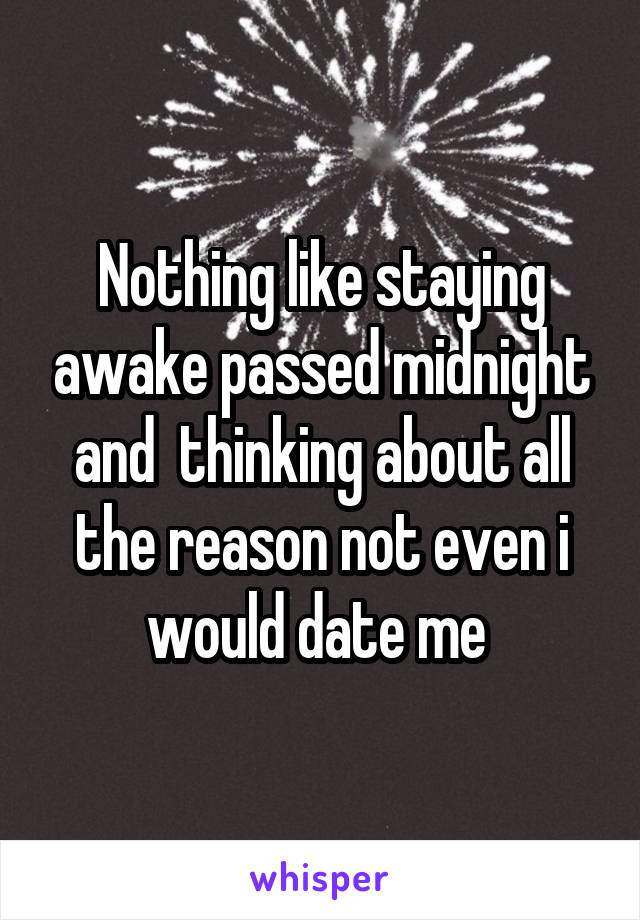 Nothing like staying awake passed midnight and  thinking about all the reason not even i would date me