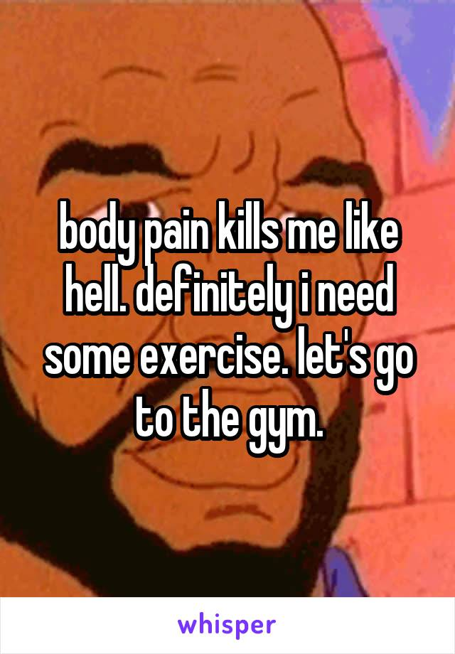 body pain kills me like hell. definitely i need some exercise. let's go to the gym.