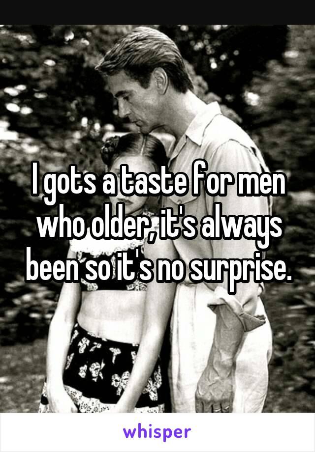 I gots a taste for men who older, it's always been so it's no surprise.
