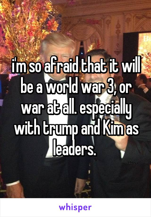 i'm so afraid that it will be a world war 3, or war at all. especially with trump and Kim as leaders.