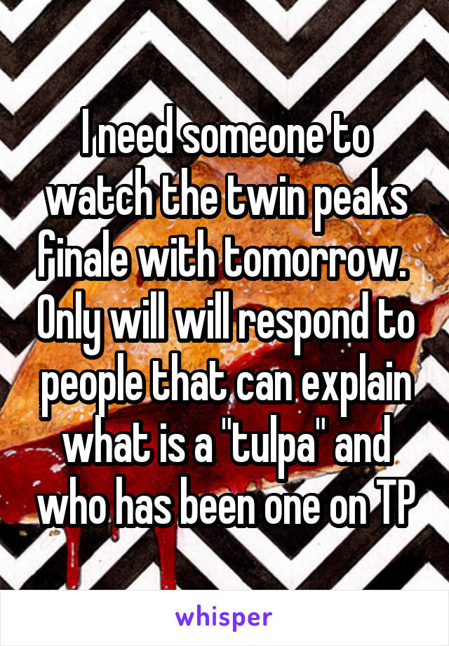 "I need someone to watch the twin peaks finale with tomorrow.  Only will will respond to people that can explain what is a ""tulpa"" and who has been one on TP"