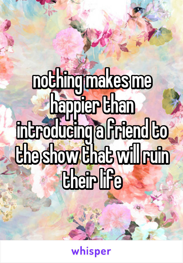 nothing makes me happier than introducing a friend to the show that will ruin their life