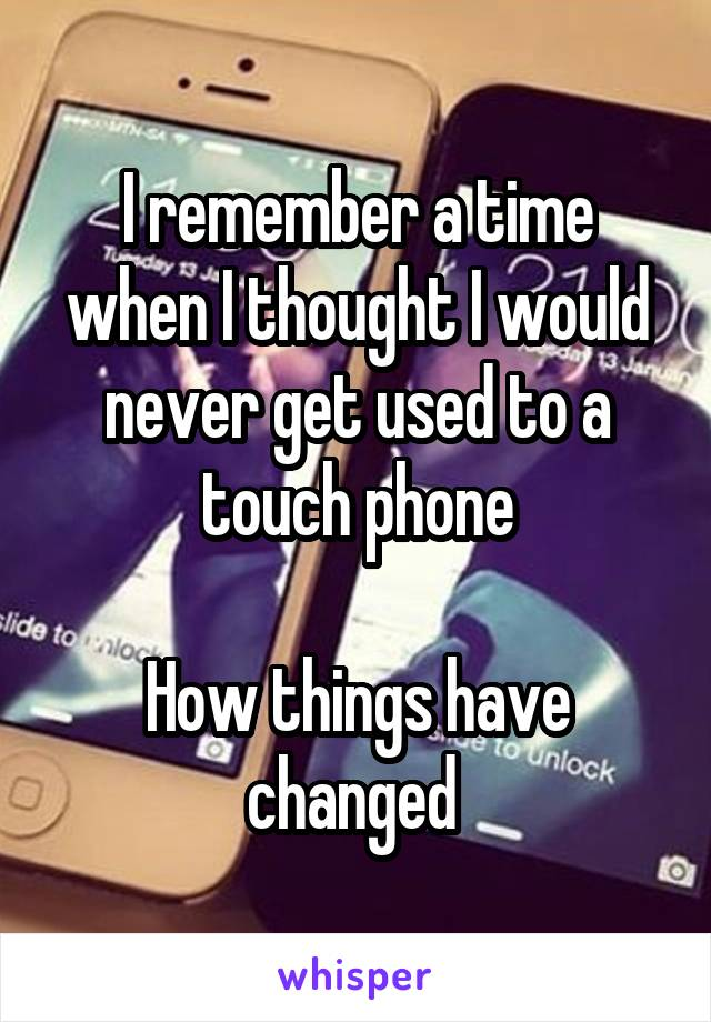 I remember a time when I thought I would never get used to a touch phone  How things have changed