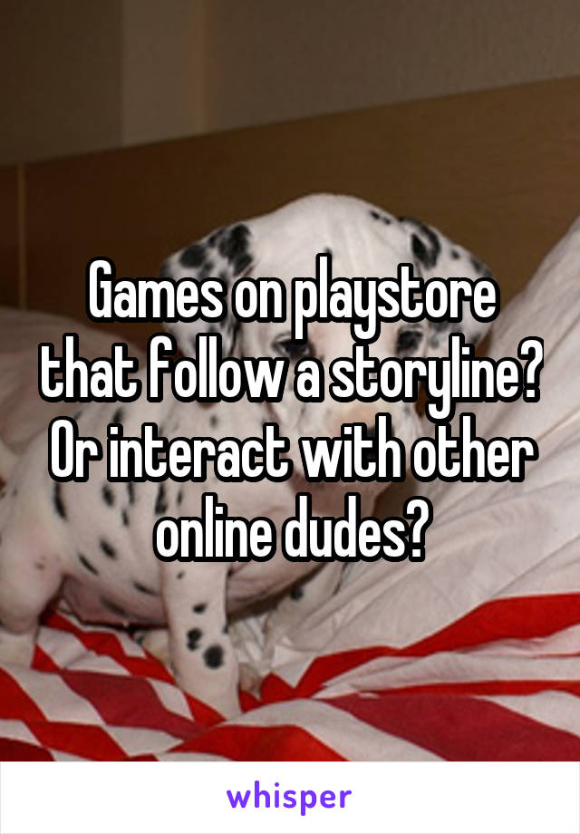 Games on playstore that follow a storyline? Or interact with other online dudes?