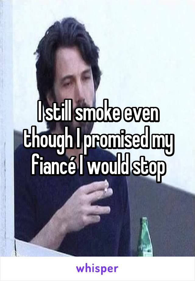 I still smoke even though I promised my fiancé I would stop