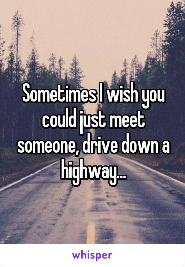 Sometimes I wish you could just meet someone, drive down a highway...
