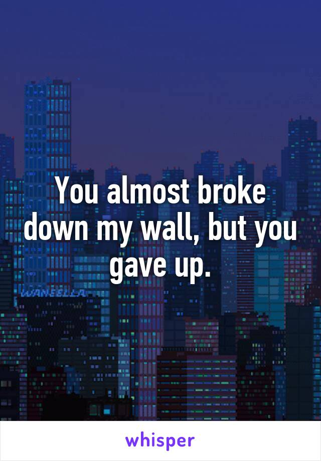 You almost broke down my wall, but you gave up.