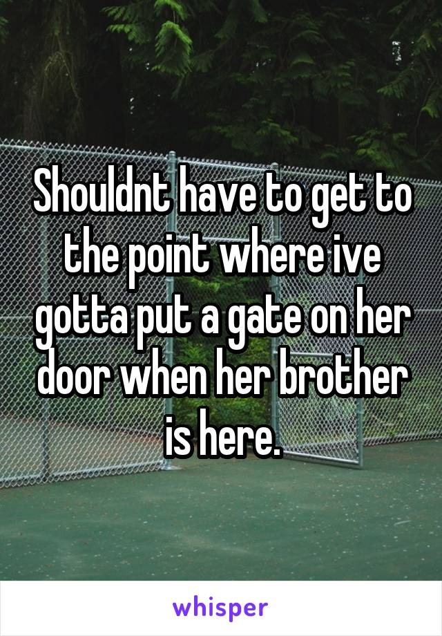 Shouldnt have to get to the point where ive gotta put a gate on her door when her brother is here.
