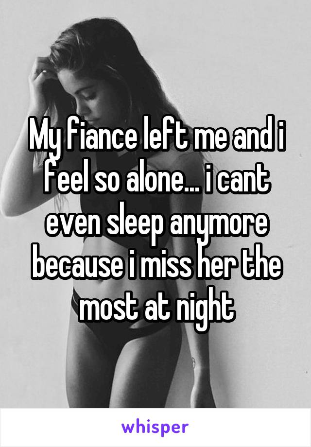 My fiance left me and i feel so alone... i cant even sleep anymore because i miss her the most at night