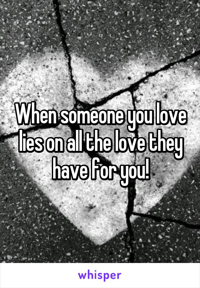 When someone you love lies on all the love they have for you!