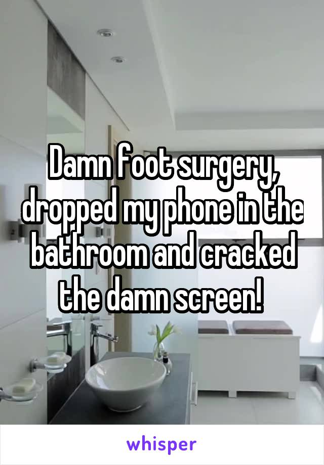 Damn foot surgery, dropped my phone in the bathroom and cracked the damn screen!