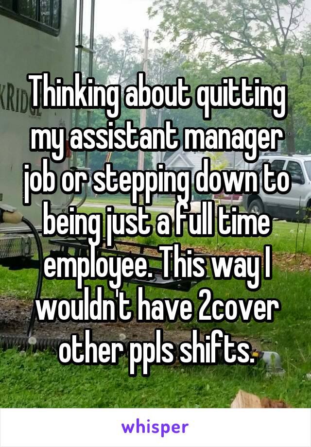 Thinking about quitting my assistant manager job or stepping down to being just a full time employee. This way I wouldn't have 2cover other ppls shifts.