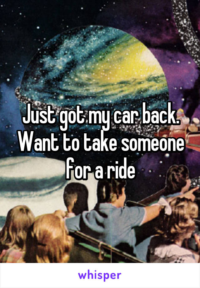 Just got my car back. Want to take someone for a ride
