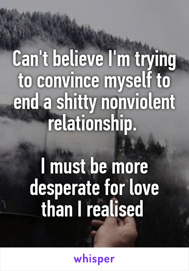 Can't believe I'm trying to convince myself to end a shitty nonviolent relationship.   I must be more desperate for love than I realised