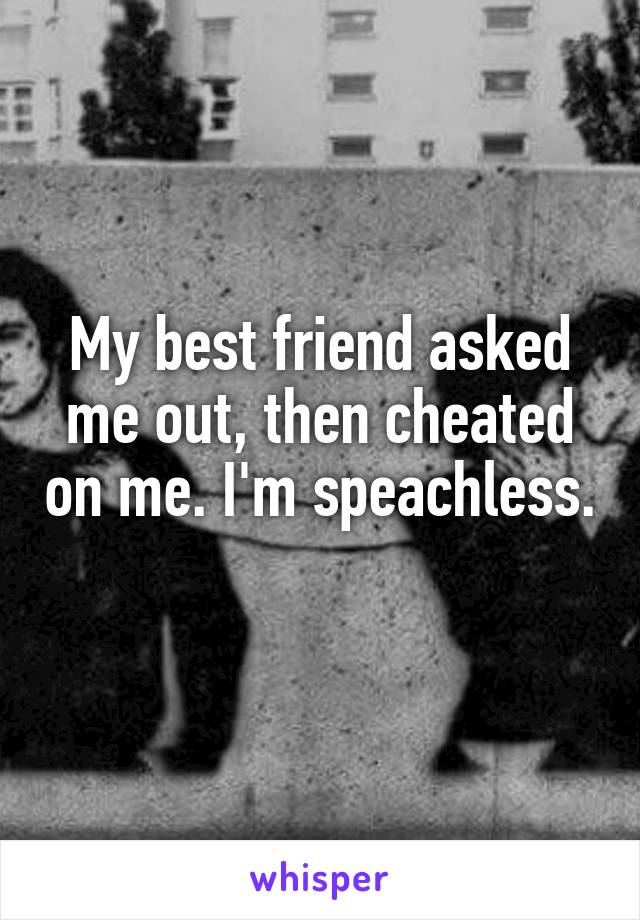 My best friend asked me out, then cheated on me. I'm speachless.