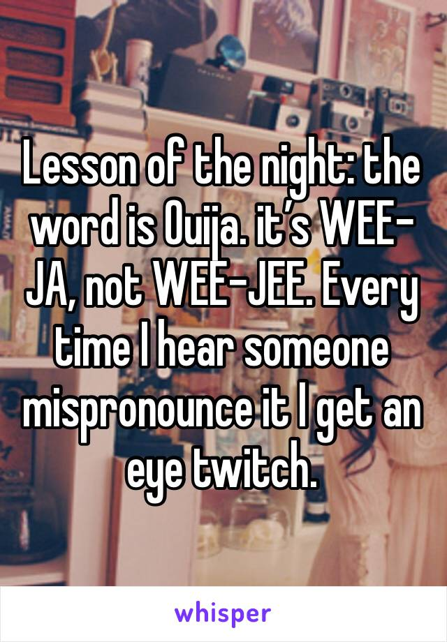 Lesson of the night: the word is Ouija. it's WEE-JA, not WEE-JEE. Every time I hear someone mispronounce it I get an eye twitch.