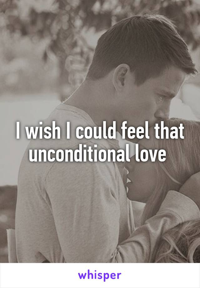 I wish I could feel that unconditional love