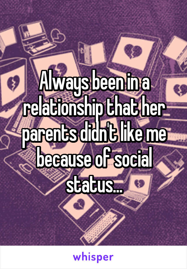 Always been in a relationship that her parents didn't like me because of social status...