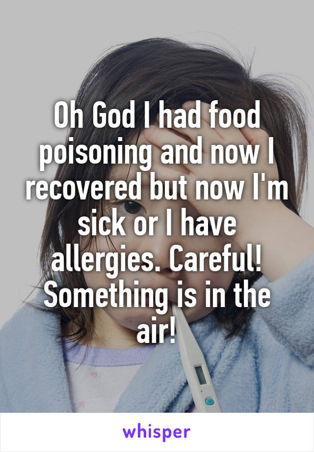 Oh God I had food poisoning and now I recovered but now I'm sick or I have allergies. Careful! Something is in the air!