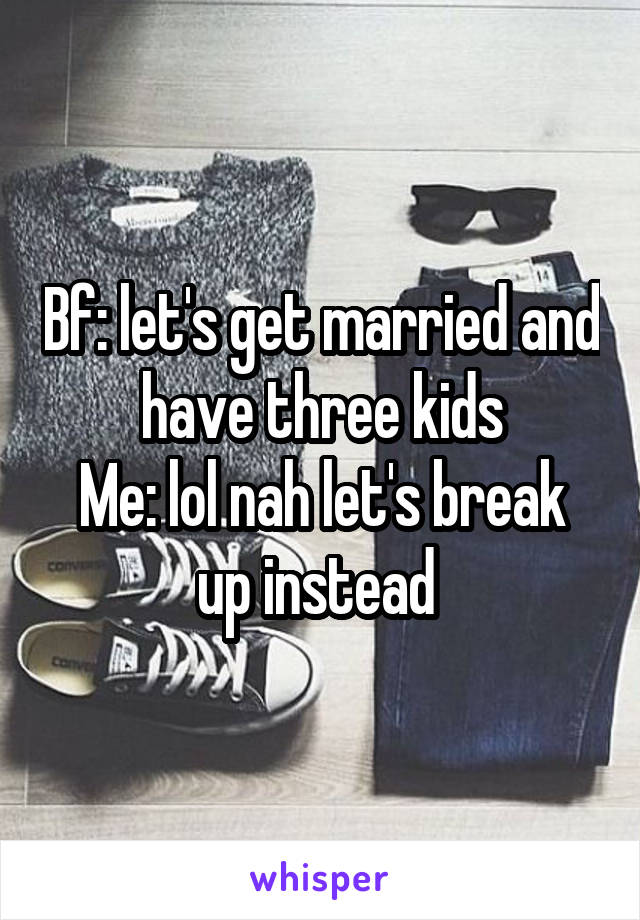 Bf: let's get married and have three kids Me: lol nah let's break up instead