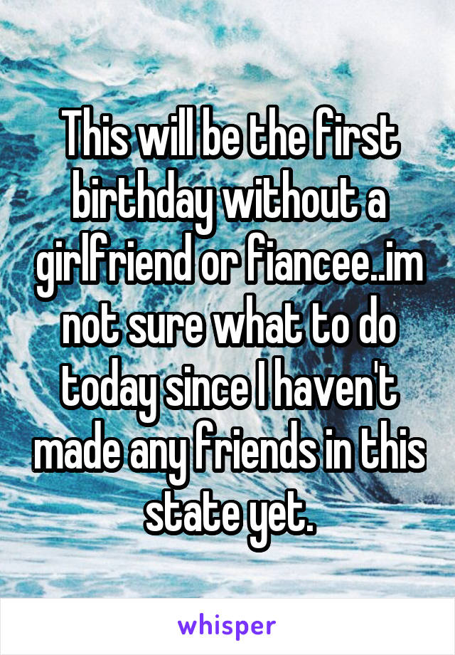 This will be the first birthday without a girlfriend or fiancee..im not sure what to do today since I haven't made any friends in this state yet.