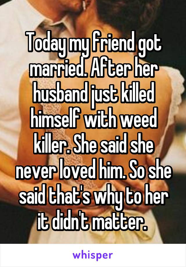 Today my friend got married. After her husband just killed himself with weed killer. She said she never loved him. So she said that's why to her it didn't matter.