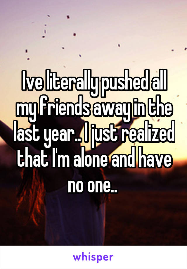 Ive literally pushed all my friends away in the last year.. I just realized that I'm alone and have no one..