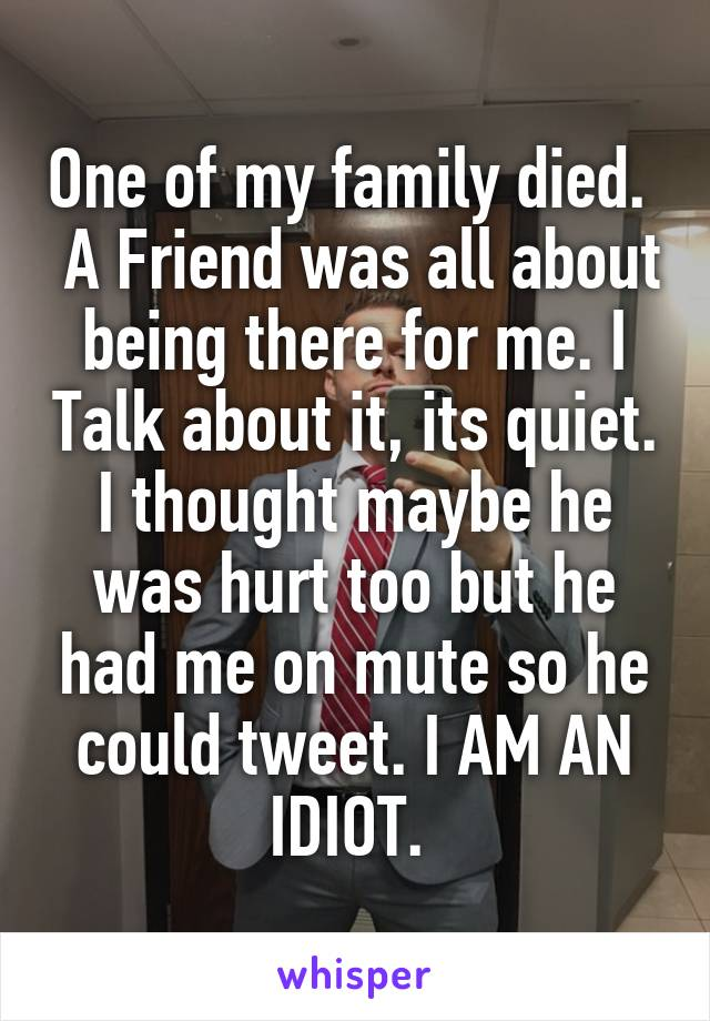 One of my family died.   A Friend was all about being there for me. I Talk about it, its quiet. I thought maybe he was hurt too but he had me on mute so he could tweet. I AM AN IDIOT.