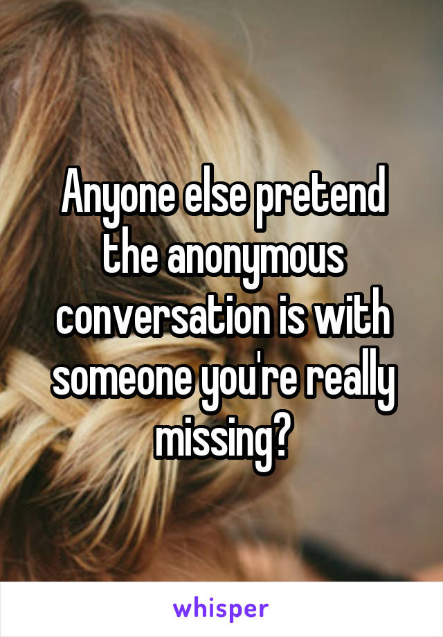 Anyone else pretend the anonymous conversation is with someone you're really missing?