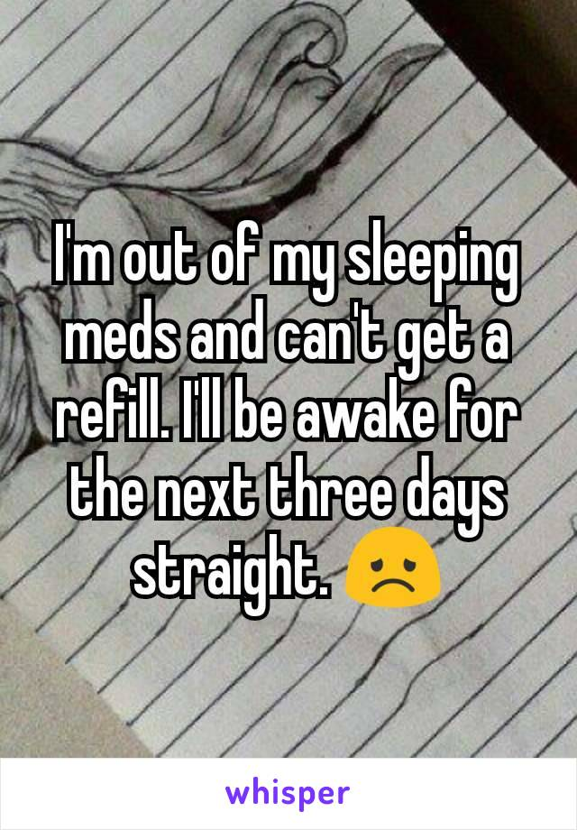 I'm out of my sleeping meds and can't get a refill. I'll be awake for the next three days straight. 😞