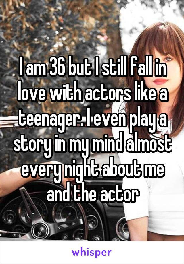 I am 36 but I still fall in love with actors like a teenager. I even play a story in my mind almost every night about me and the actor