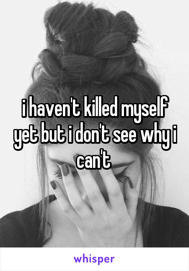 i haven't killed myself yet but i don't see why i can't