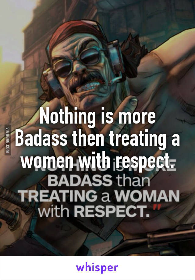 Nothing is more Badass then treating a women with respect.