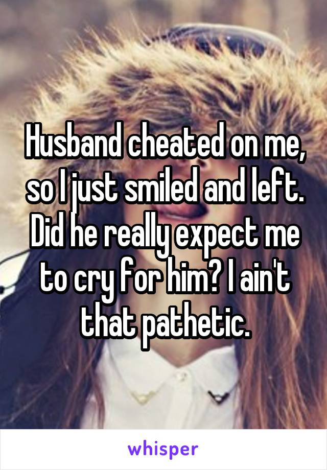Husband cheated on me, so I just smiled and left. Did he really expect me to cry for him? I ain't that pathetic.