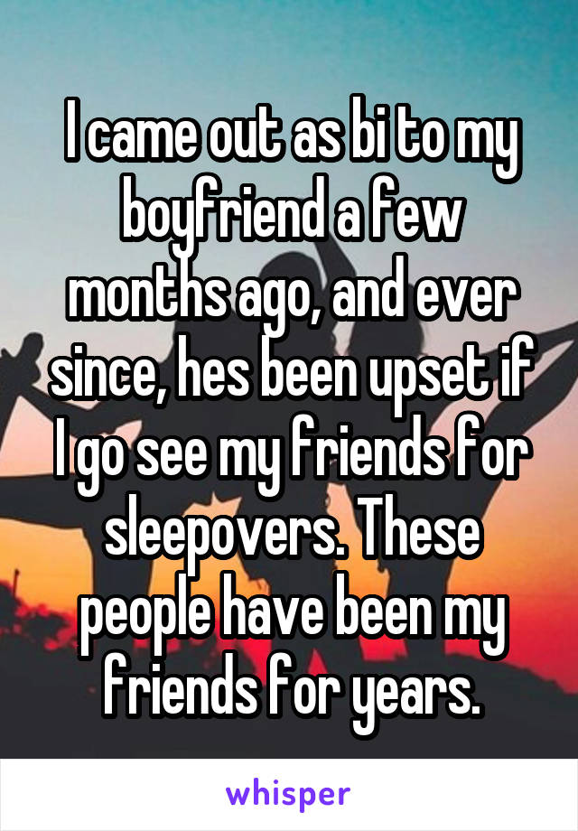 I came out as bi to my boyfriend a few months ago, and ever since, hes been upset if I go see my friends for sleepovers. These people have been my friends for years.