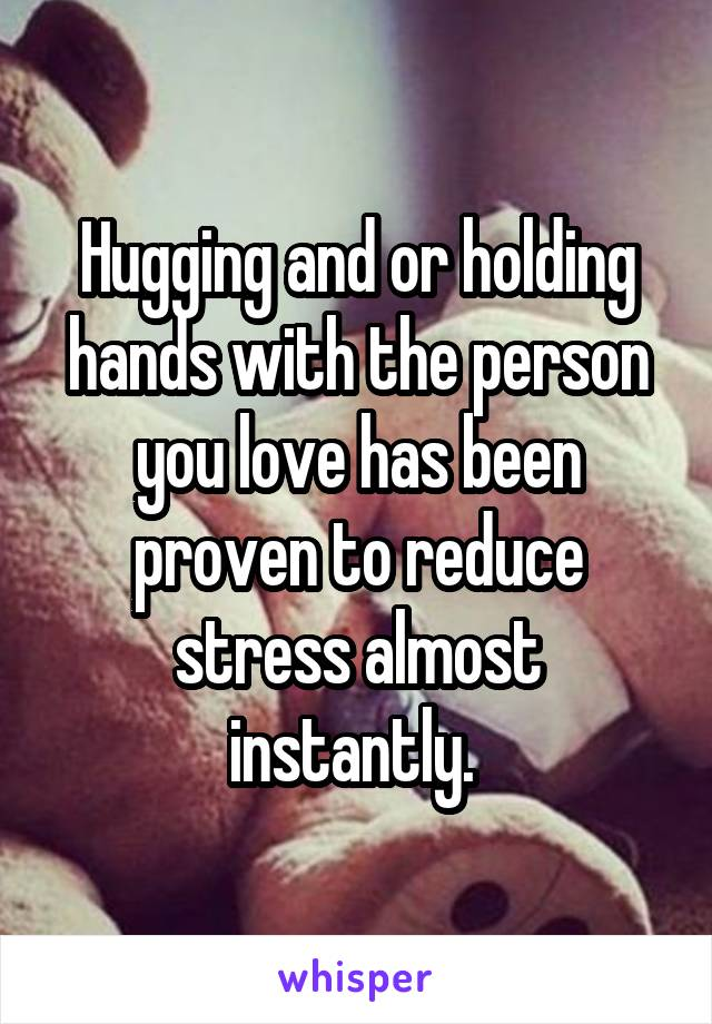 Hugging and or holding hands with the person you love has been proven to reduce stress almost instantly.