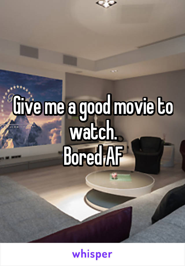 Give me a good movie to watch. Bored AF