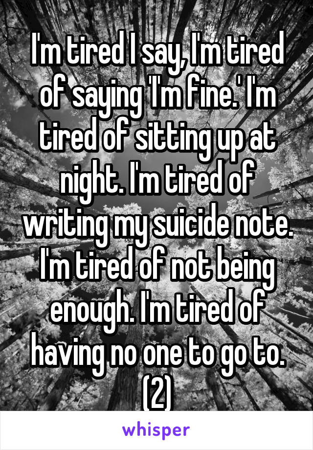 I'm tired I say, I'm tired of saying 'I'm fine.' I'm tired of sitting up at night. I'm tired of writing my suicide note. I'm tired of not being enough. I'm tired of having no one to go to. (2)