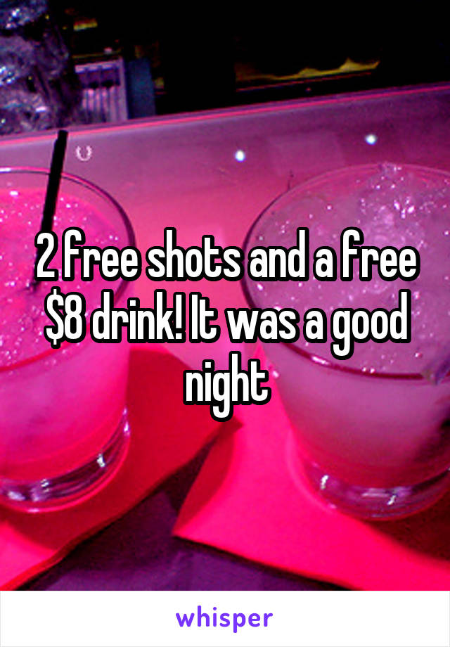 2 free shots and a free $8 drink! It was a good night