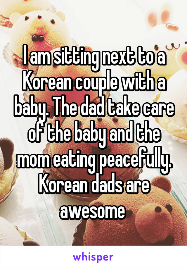 I am sitting next to a Korean couple with a baby. The dad take care of the baby and the mom eating peacefully. Korean dads are awesome